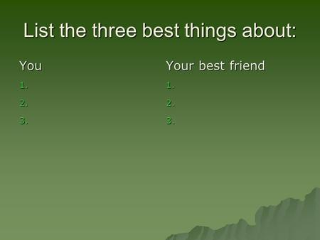 List the three best things about: You 1. 1. 2. 2. 3. 3. Your best friend 1. 1. 2. 2. 3. 3.