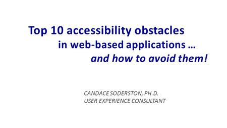 CANDACE SODERSTON, PH.D. USER EXPERIENCE CONSULTANT Top 10 accessibility obstacles in web-based applications … and how to avoid them!