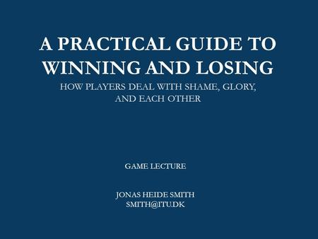 A PRACTICAL GUIDE TO WINNING AND LOSING HOW PLAYERS DEAL WITH SHAME, GLORY, AND EACH OTHER GAME LECTURE JONAS HEIDE SMITH