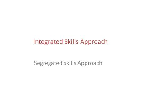 Integrated Skills Approach Segregated skills Approach.