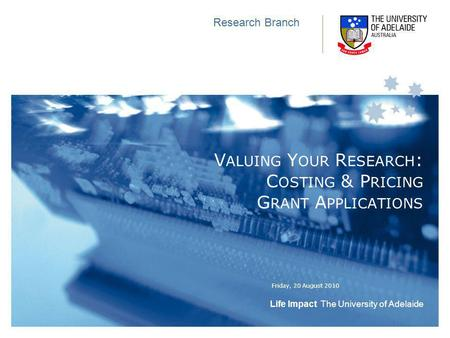 Life Impact The University of Adelaide Friday, 20 August 2010 Research Branch V ALUING Y OUR R ESEARCH : C OSTING & P RICING G RANT A PPLICATIONS.