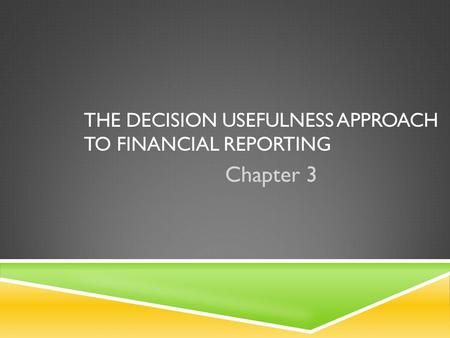THE DECISION USEFULNESS APPROACH TO FINANCIAL REPORTING Chapter 3.