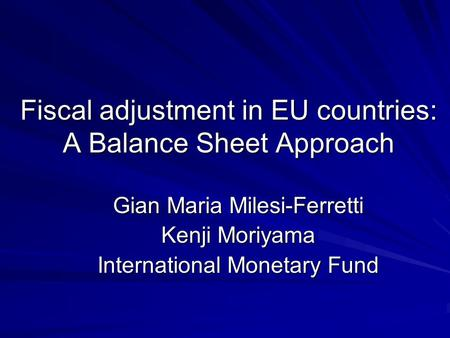 Fiscal adjustment in EU countries: A Balance Sheet Approach Gian Maria Milesi-Ferretti Kenji Moriyama International Monetary Fund.
