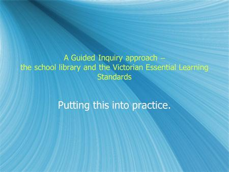 A Guided Inquiry approach – the school library and the Victorian Essential Learning Standards Putting this into practice.