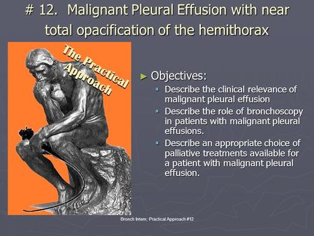 Bronch Intern; Practical Approach #12 # 12. Malignant Pleural Effusion with near total opacification of the hemithorax ► Objectives:  Describe the clinical.