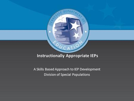 Instructionally Appropriate IEPs Instructionally Appropriate IEPs A Skills Based Approach to IEP DevelopmentA Skills Based Approach to IEP Development.
