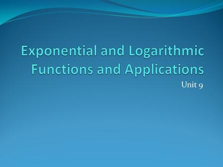 Unit 9. Unit 9: Exponential and Logarithmic Functions and Applications.