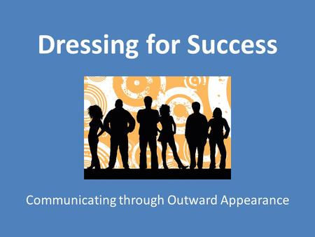 Dressing for Success Communicating through Outward Appearance.