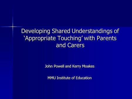 Developing Shared Understandings of 'Appropriate Touching' with Parents and Carers John Powell and Kerry Moakes MMU Institute of Education.