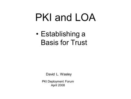 PKI and LOA Establishing a Basis for Trust David L. Wasley PKI Deployment Forum April 2008.