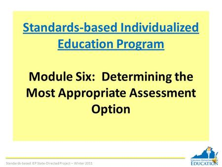 Standards-based Individualized Education Program Module Six: Determining the Most Appropriate Assessment Option Standards-based IEP State-Directed Project.