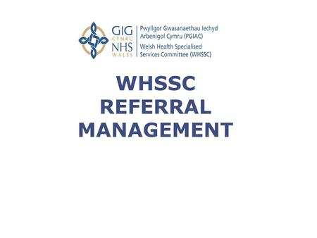 WHSSC REFERRAL MANAGEMENT. Aims and objectives of referral management Guidance to using directory Guidance.
