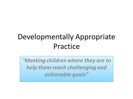 "Developmentally Appropriate Practice ""Meeting children where they are to help them reach challenging and achievable goals"""
