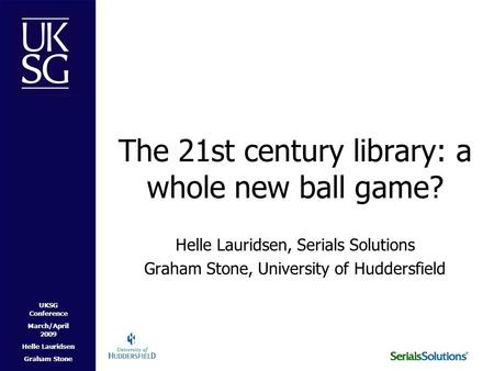 UKSG Conference March/April 2009 Helle Lauridsen Graham Stone The 21st century library: a whole new ball game? Helle Lauridsen, Serials Solutions Graham.