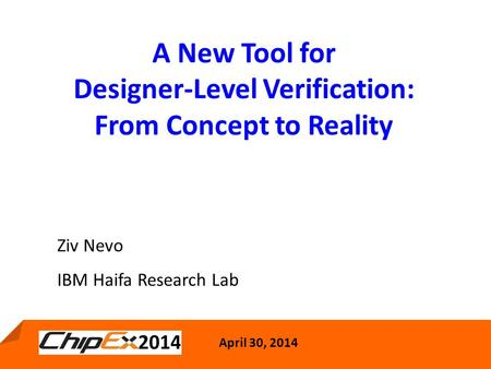 April 30, 2014 1 A New Tool for Designer-Level Verification: From Concept to Reality April 30, 2014 Ziv Nevo IBM Haifa Research Lab.