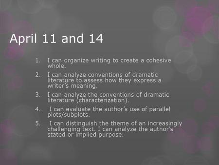 April 11 and 14 1.I can organize writing to create a cohesive whole. 2.I can analyze conventions of dramatic literature to assess how they express a writer's.