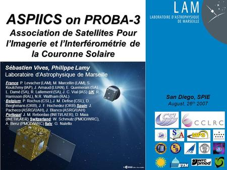 ASPIICS on PROBA-3 Association de Satellites Pour l'Imagerie et l'Interférométrie de la Couronne Solaire San Diego, SPIE August, 26 th 2007 Sébastien Vives,