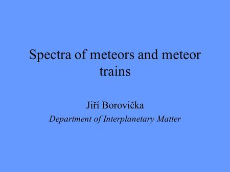 Spectra of meteors and meteor trains Jiří Borovička Department of Interplanetary Matter.