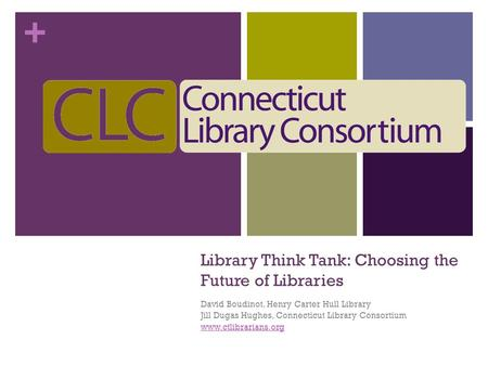 + Library Think Tank: Choosing the Future of Libraries David Boudinot, Henry Carter Hull Library Jill Dugas Hughes, Connecticut Library Consortium www.ctlibrarians.org.