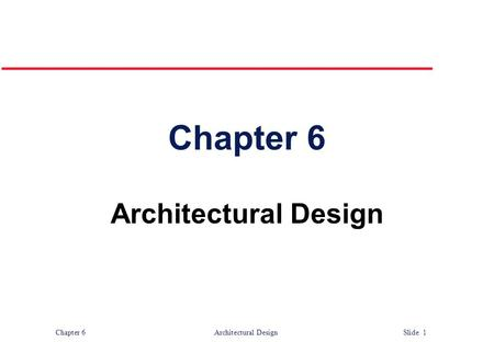 Chapter 6 Architectural Design Slide 1 Chapter 6 Architectural Design.