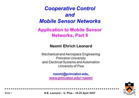 N.E. Leonard – U. Pisa – 18-20 April 2007 Slide 1 Cooperative Control and Mobile Sensor Networks Application to Mobile Sensor Networks, Part II Naomi Ehrich.