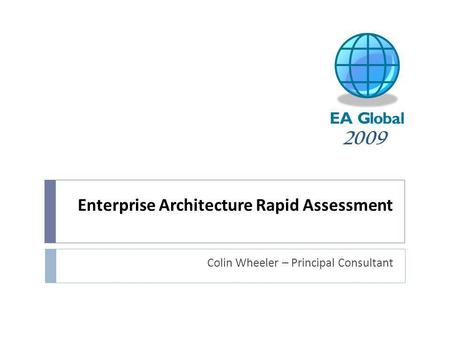 Enterprise Architecture Rapid Assessment Colin Wheeler – Principal Consultant 2009.