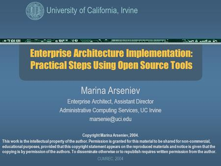 University of California, Irvine CUMREC, 2004 Enterprise Architecture Implementation: Practical Steps Using Open Source Tools Marina Arseniev Enterprise.