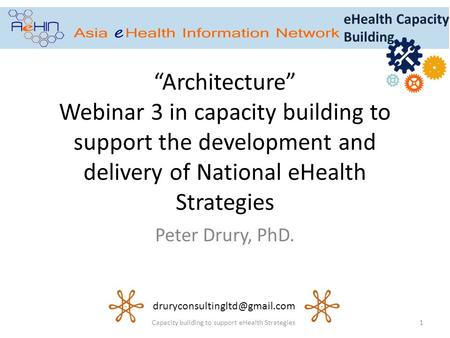 """Architecture"" Webinar 3 in capacity building to support the development and delivery of National eHealth Strategies Peter Drury, PhD. 1Capacity building."
