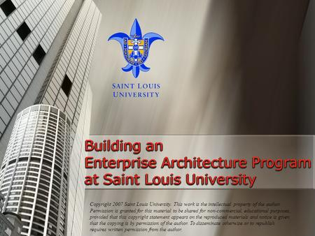 Building an Enterprise Architecture Program at Saint Louis University Copyright 2007 Saint Louis University. This work is the intellectual property of.