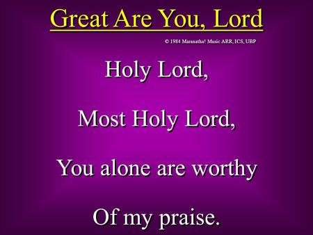 © 1984 Maranatha! Music ARR, ICS, UBP Great Are You, Lord Holy Lord, Most Holy Lord, You alone are worthy Of my praise. Holy Lord, Most Holy Lord, You.