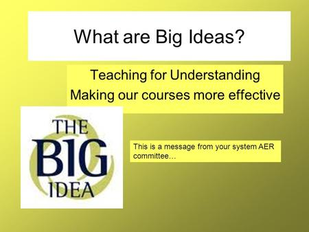 What are Big Ideas? Teaching for Understanding Making our courses more effective This is a message from your system AER committee…