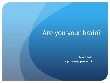 Are you your brain? Steven Rose