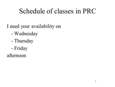 1 Schedule of classes in PRC I need your availability on - Wednesday - Thursday - Friday afternoon.