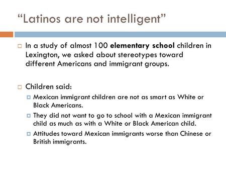 """Latinos are not intelligent""  In a study of almost 100 elementary school children in Lexington, we asked about stereotypes toward different Americans."