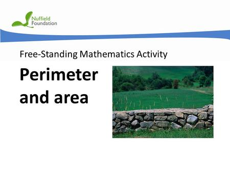 © Nuffield Foundation 2011 Free-Standing Mathematics Activity Perimeter and area.