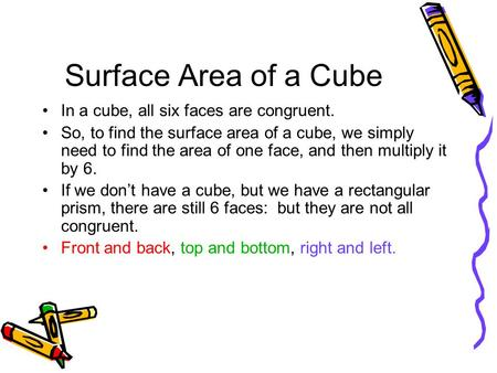 Surface Area of a Cube In a cube, all six faces are congruent. So, to find the surface area of a cube, we simply need to find the area of one face, and.