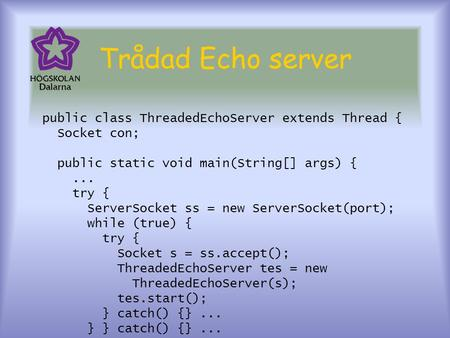 Trådad Echo server public class ThreadedEchoServer extends Thread { Socket con; public static void main(String[] args) {... try { ServerSocket ss = new.