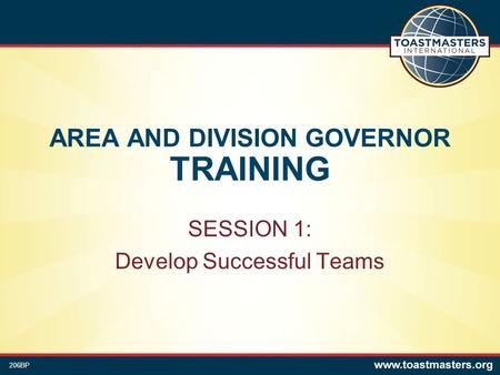 AREA AND DIVISION GOVERNOR TRAINING SESSION 1: Develop Successful Teams 206BP.