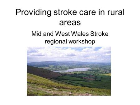 Providing stroke care in rural areas Mid and West Wales Stroke regional workshop.