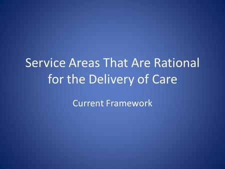 Service Areas That Are Rational for the Delivery of Care Current Framework.