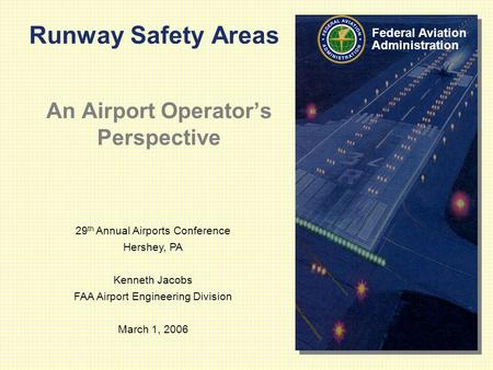 29 th Annual Airports Conference Hershey, PA Kenneth Jacobs FAA Airport Engineering Division March 1, 2006 Federal Aviation Administration Runway Safety.