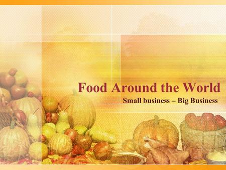 Food Around the World Small business – Big Business.