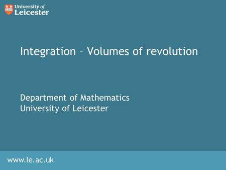 Www.le.ac.uk Integration – Volumes of revolution Department of Mathematics University of Leicester.