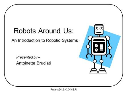 Project D.I.S.C.O.V.E.R. Robots Around Us: An Introduction to Robotic Systems Presented by – Antoinette Bruciati.