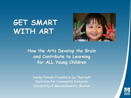 How the Arts Develop the Brain and Contribute to Learning for ALL Young Children Sandy Putnam-Franklin & Su Theriault Institute for Community Inclusion.