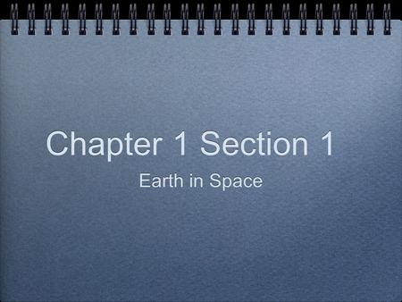 Chapter 1 Section 1 Earth in Space. What causes day and night? Earth's rotation on its axis causes day and night.