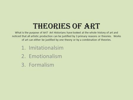 Theories of Art What is the purpose of Art? Art Historians have looked at the whole history of art and noticed that all artistic production can be justified.