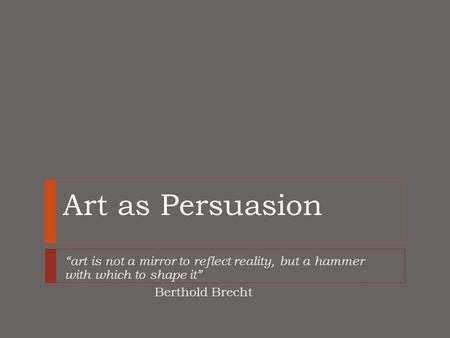 "Art as Persuasion ""art is not a mirror to reflect reality, but a hammer with which to shape it"" Berthold Brecht."