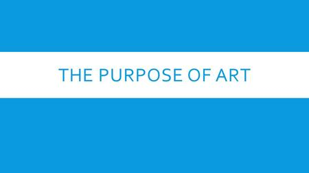 THE PURPOSE OF ART. ART IS COMMUNICATION  Art is a language that artists use to express ideas and feelings that everyday words cannot  Art is an experience,
