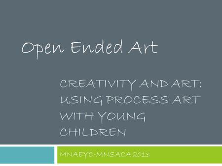 CREATIVITY AND ART: USING PROCESS ART WITH YOUNG CHILDREN MNAEYC-MNSACA 2013 Open Ended Art.